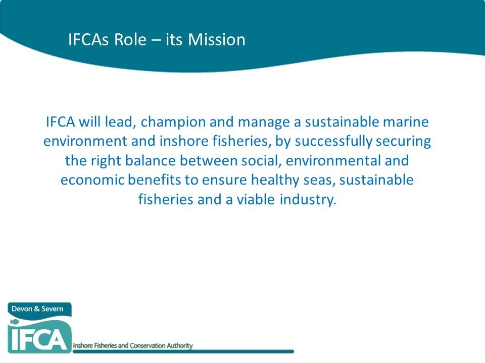 IFCA will lead, champion and manage a sustainable marine environment and inshore fisheries, by successfully securing the right balance between social,