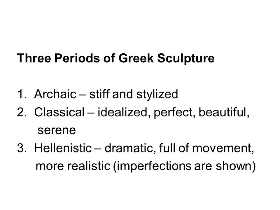 Three Periods of Greek Sculpture 1. Archaic – stiff and stylized 2. Classical – idealized, perfect, beautiful, serene 3. Hellenistic – dramatic, full