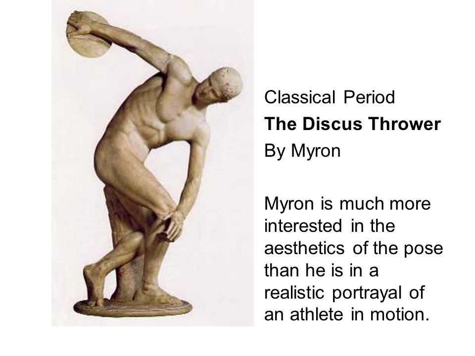 Classical Period The Discus Thrower By Myron Myron is much more interested in the aesthetics of the pose than he is in a realistic portrayal of an ath
