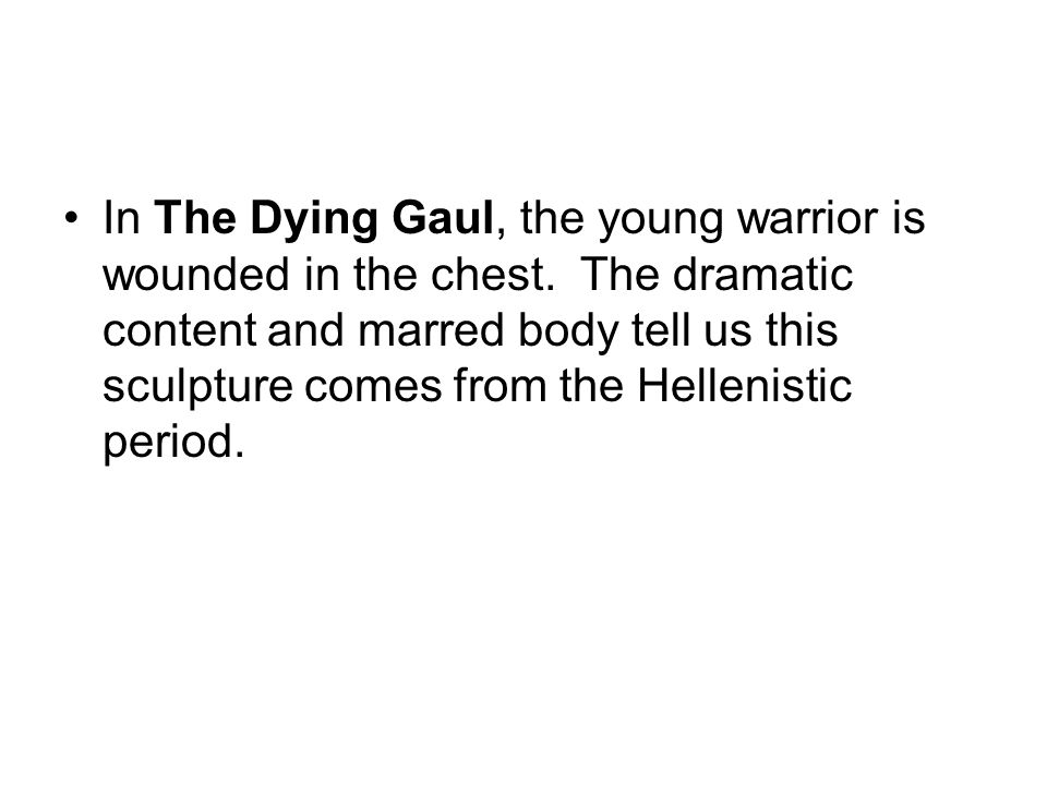 In The Dying Gaul, the young warrior is wounded in the chest. The dramatic content and marred body tell us this sculpture comes from the Hellenistic p