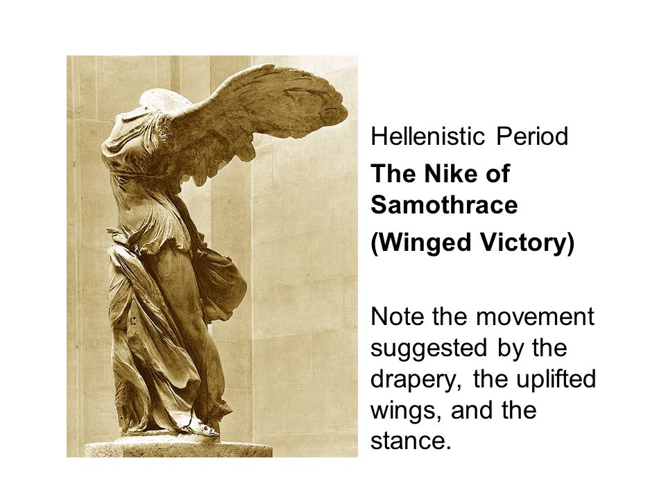 Hellenistic Period The Nike of Samothrace (Winged Victory) Note the movement suggested by the drapery, the uplifted wings, and the stance.