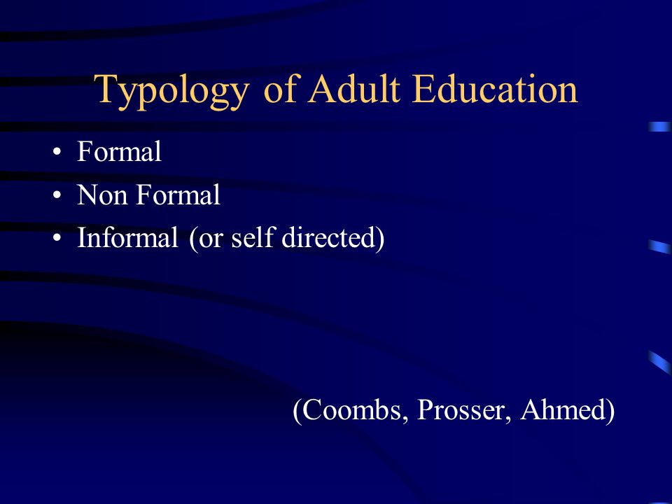 Typology of Adult Education Formal Non Formal Informal (or self directed) (Coombs, Prosser, Ahmed)