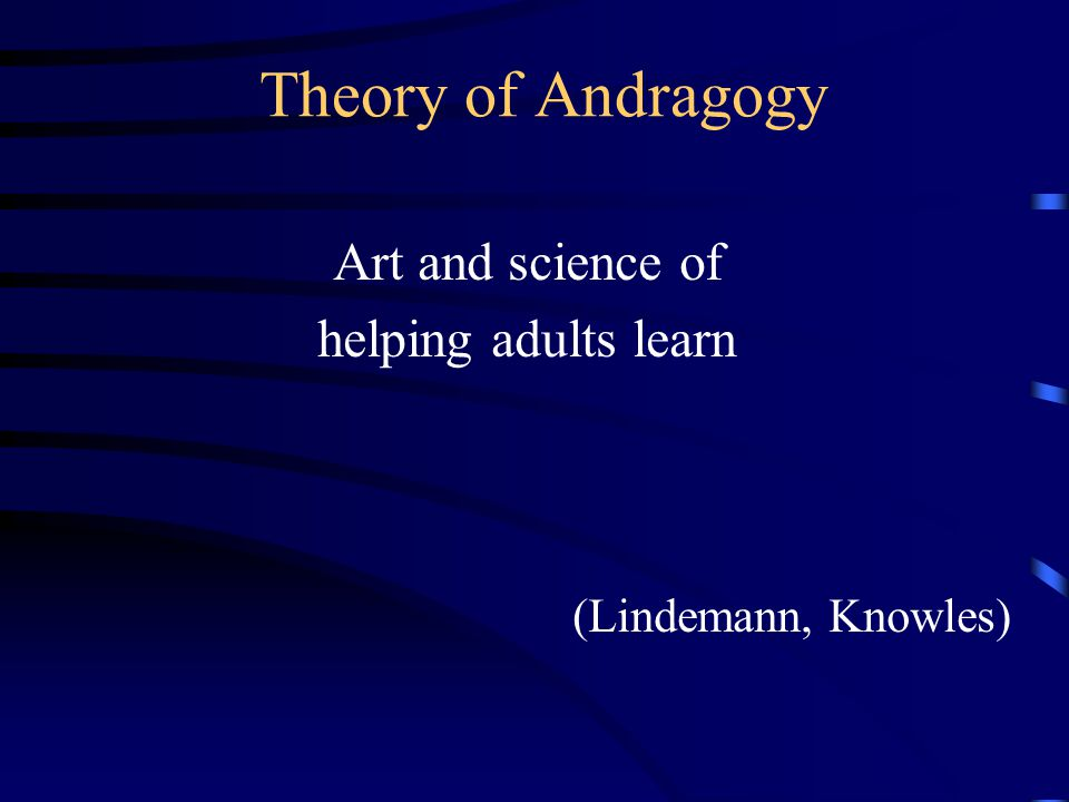 Theory of Andragogy Art and science of helping adults learn (Lindemann, Knowles)