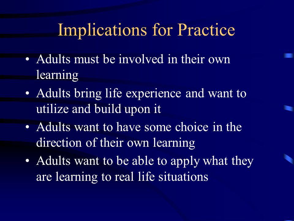 Implications for Practice Adults must be involved in their own learning Adults bring life experience and want to utilize and build upon it Adults want to have some choice in the direction of their own learning Adults want to be able to apply what they are learning to real life situations
