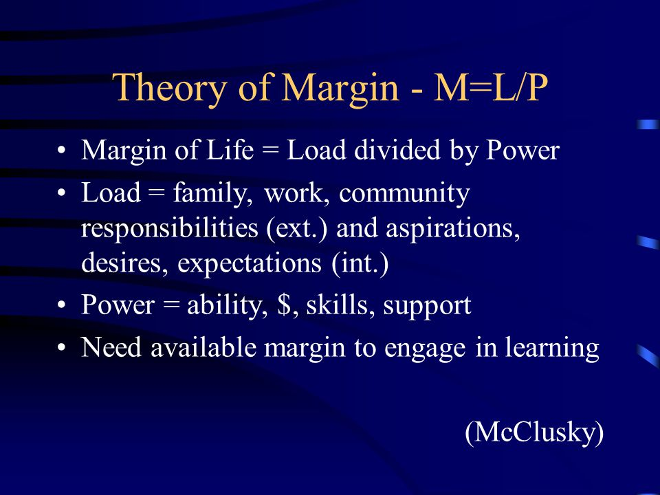 Theory of Margin - M=L/P Margin of Life = Load divided by Power Load = family, work, community responsibilities (ext.) and aspirations, desires, expectations (int.) Power = ability, $, skills, support Need available margin to engage in learning (McClusky)