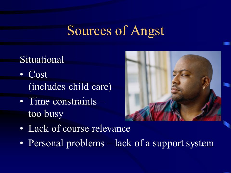 Sources of Angst Situational Cost (includes child care) Time constraints – too busy Lack of course relevance Personal problems – lack of a support system