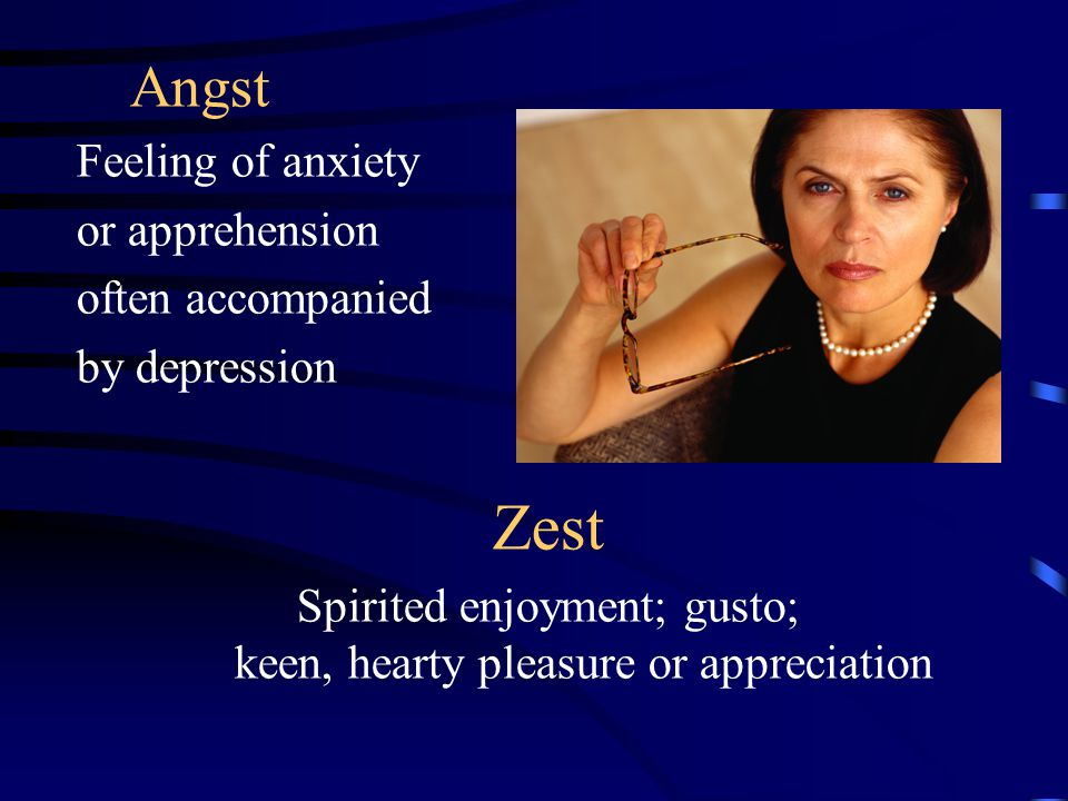 Angst Feeling of anxiety or apprehension often accompanied by depression Zest Spirited enjoyment; gusto; keen, hearty pleasure or appreciation