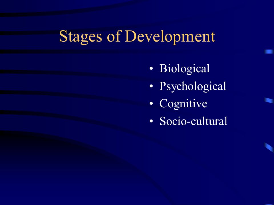 Stages of Development Biological Psychological Cognitive Socio-cultural