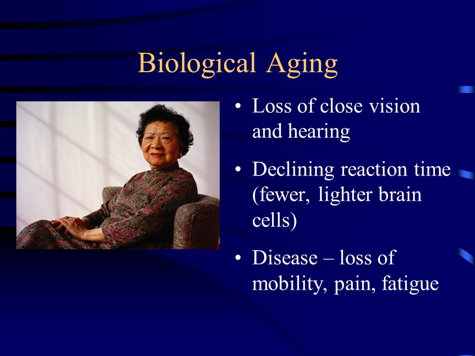 Biological Aging Loss of close vision and hearing Declining reaction time (fewer, lighter brain cells) Disease – loss of mobility, pain, fatigue