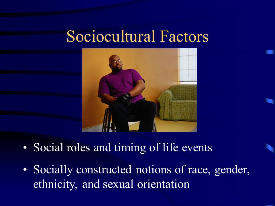 Sociocultural Factors Social roles and timing of life events Socially constructed notions of race, gender, ethnicity, and sexual orientation