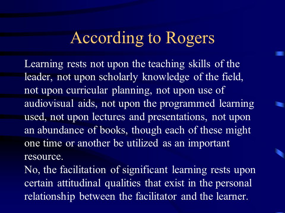 According to Rogers Learning rests not upon the teaching skills of the leader, not upon scholarly knowledge of the field, not upon curricular planning, not upon use of audiovisual aids, not upon the programmed learning used, not upon lectures and presentations, not upon an abundance of books, though each of these might one time or another be utilized as an important resource.