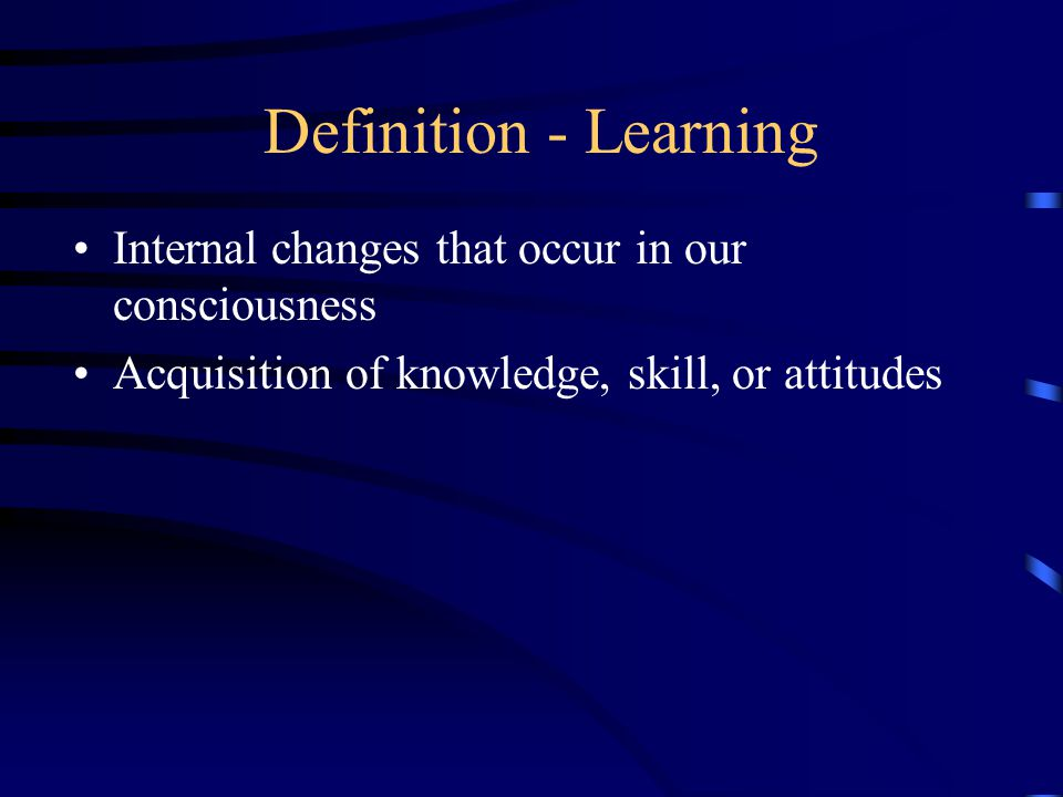 Definition - Learning Internal changes that occur in our consciousness Acquisition of knowledge, skill, or attitudes