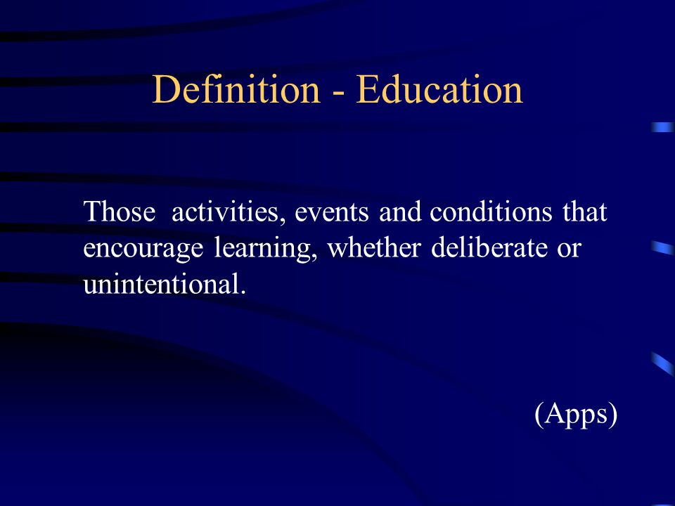 Definition - Education Those activities, events and conditions that encourage learning, whether deliberate or unintentional.