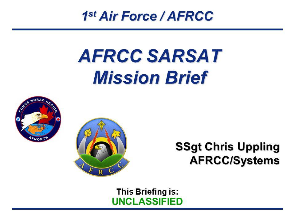 1 st Air Force / AFRCC This Briefing is: UNCLASSIFIED AFRCC SARSAT Mission Brief SSgt Chris Uppling AFRCC/Systems