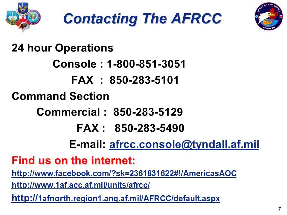 7 24 hour Operations Console : 1-800-851-3051 FAX : 850-283-5101 Command Section Commercial : 850-283-5129 FAX : 850-283-5490 E-mail: afrcc.console@tyndall.af.milafrcc.console@tyndall.af.mil us on the internet: Find us on the internet: http://www.facebook.com/ sk=2361831622#!/AmericasAOC http://www.1af.acc.af.mil/units/afrcc/ http:// 1afnorth.region1.ang.af.mil/AFRCC/default.aspx Contacting The AFRCC