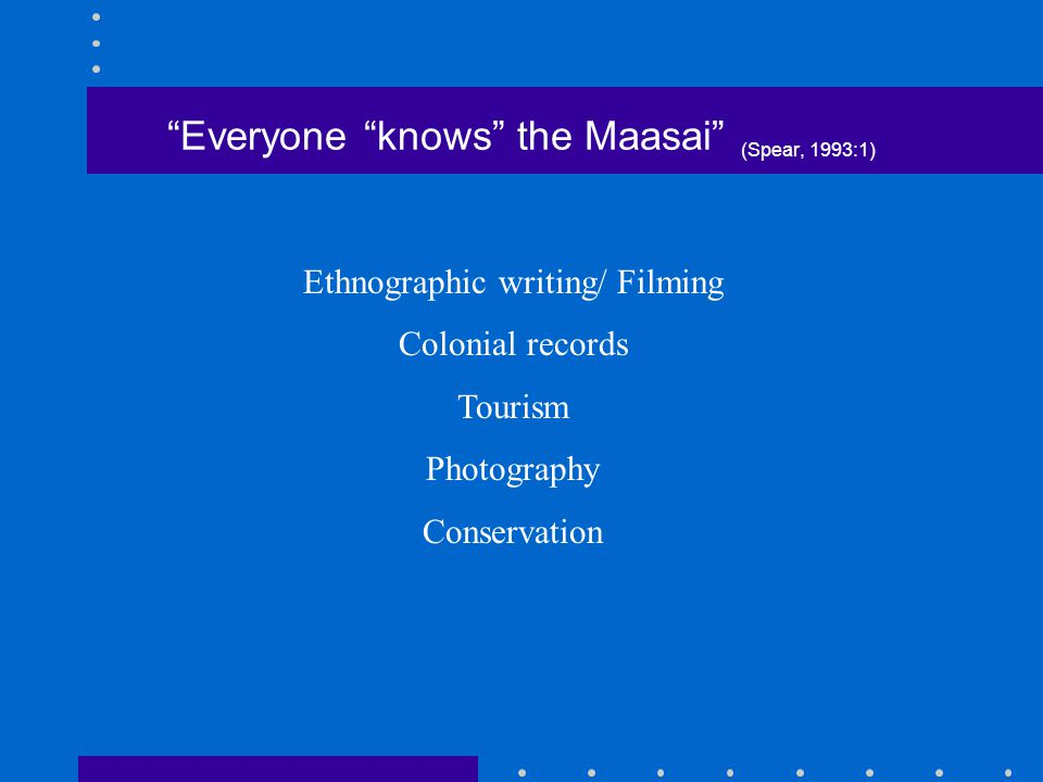 """""""Everyone """"knows"""" the Maasai"""" (Spear, 1993:1) Ethnographic writing/ Filming Colonial records Tourism Photography Conservation"""