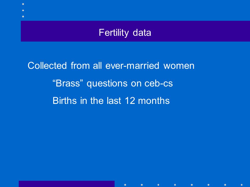 Fertility data Collected from all ever-married women Brass questions on ceb-cs Births in the last 12 months