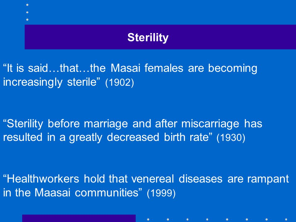 Sterility It is said…that…the Masai females are becoming increasingly sterile (1902) Sterility before marriage and after miscarriage has resulted in a greatly decreased birth rate (1930) Healthworkers hold that venereal diseases are rampant in the Maasai communities (1999)