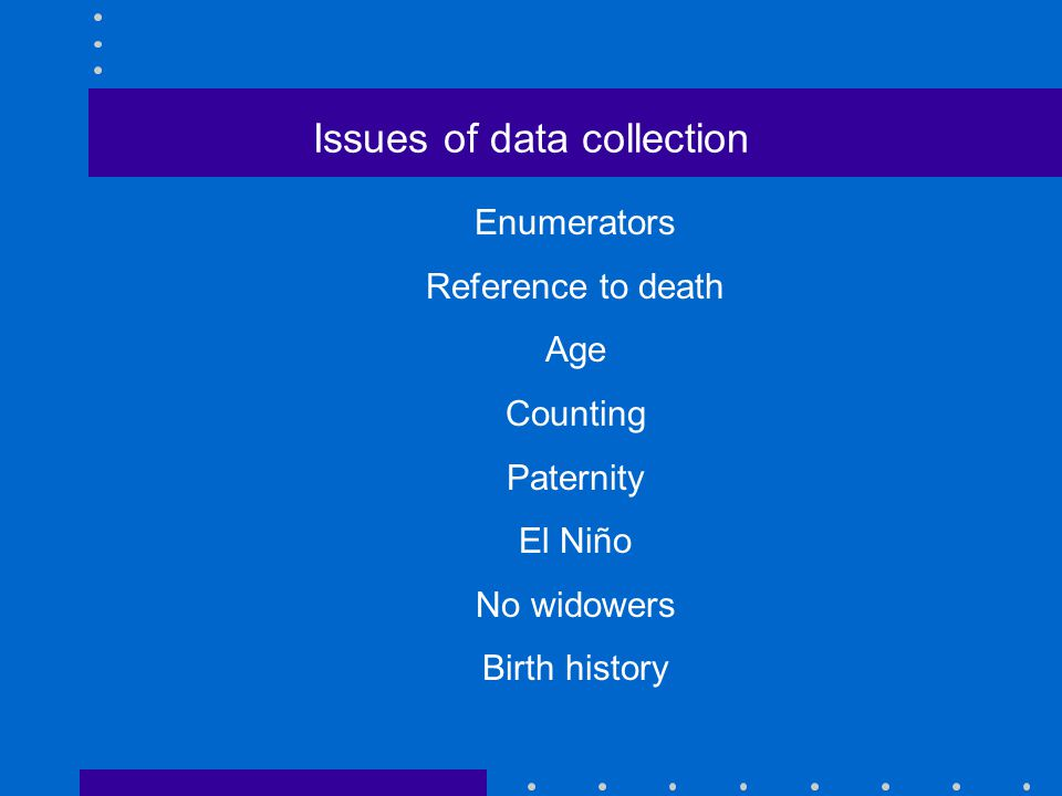 Issues of data collection Enumerators Reference to death Age Counting Paternity El Niño No widowers Birth history