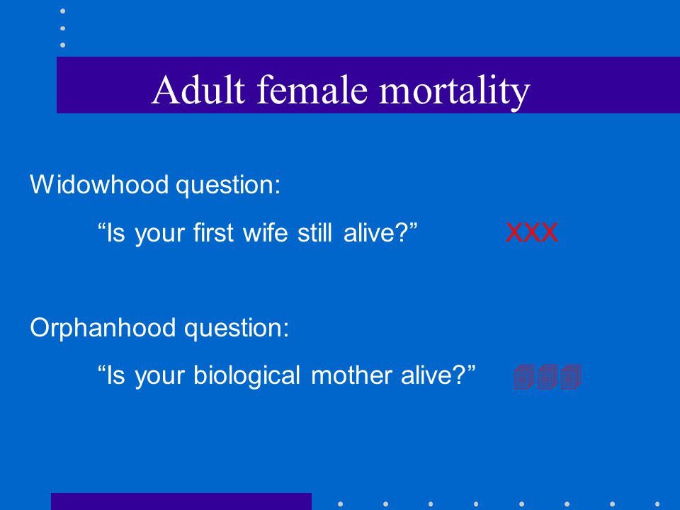Adult female mortality Widowhood question: Is your first wife still alive? XXX Orphanhood question: Is your biological mother alive? 