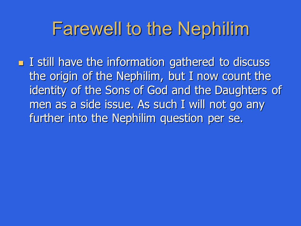 Farewell to the Nephilim I still have the information gathered to discuss the origin of the Nephilim, but I now count the identity of the Sons of God