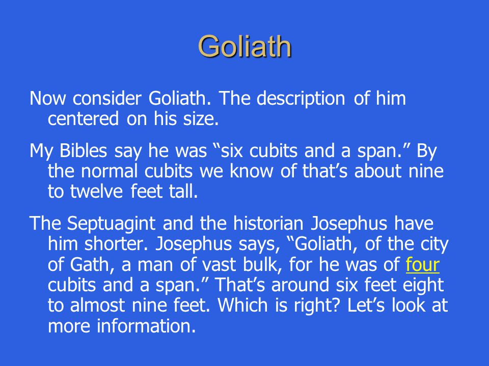 "Goliath Now consider Goliath. The description of him centered on his size. My Bibles say he was ""six cubits and a span."" By the normal cubits we know"