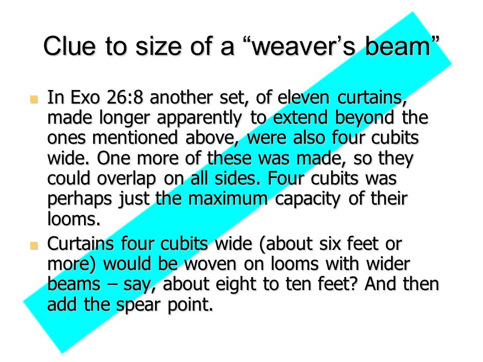 "Clue to size of a ""weaver's beam"" In Exo 26:8 another set, of eleven curtains, made longer apparently to extend beyond the ones mentioned above, were"