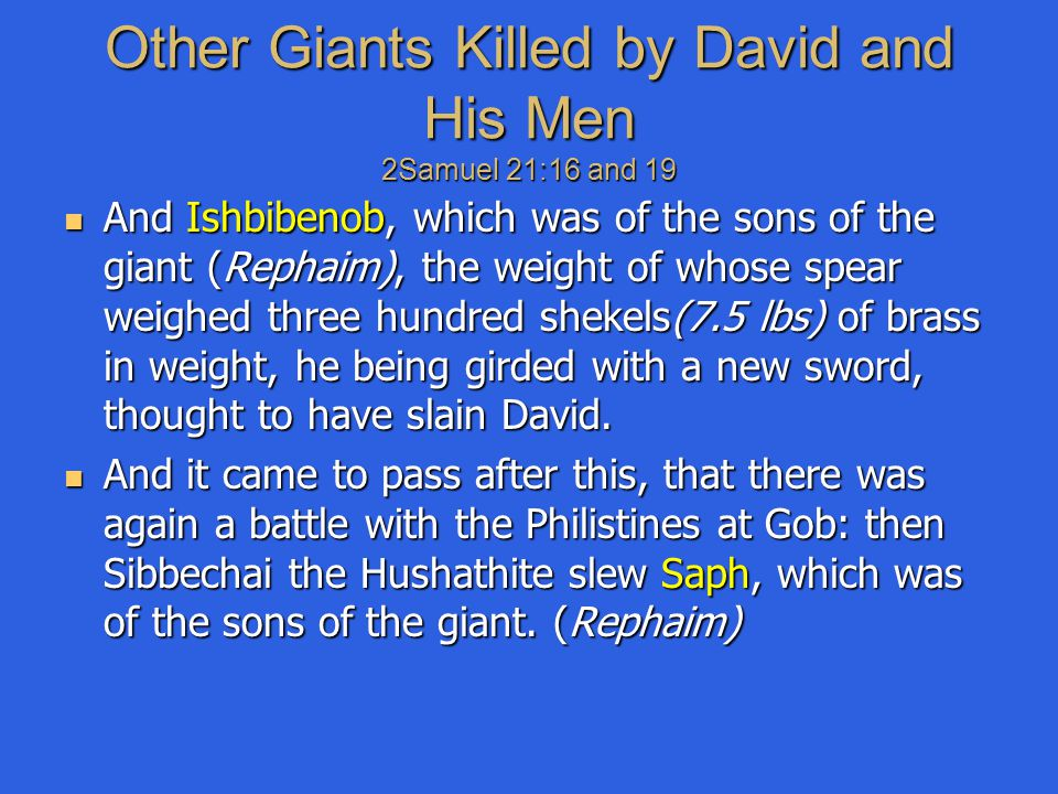 Other Giants Killed by David and His Men 2Samuel 21:16 and 19 And Ishbibenob, which was of the sons of the giant (Rephaim), the weight of whose spear