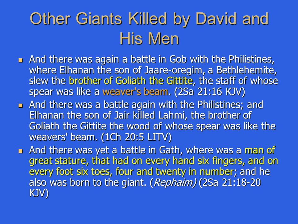 Other Giants Killed by David and His Men And there was again a battle in Gob with the Philistines, where Elhanan the son of Jaare-oregim, a Bethlehemi