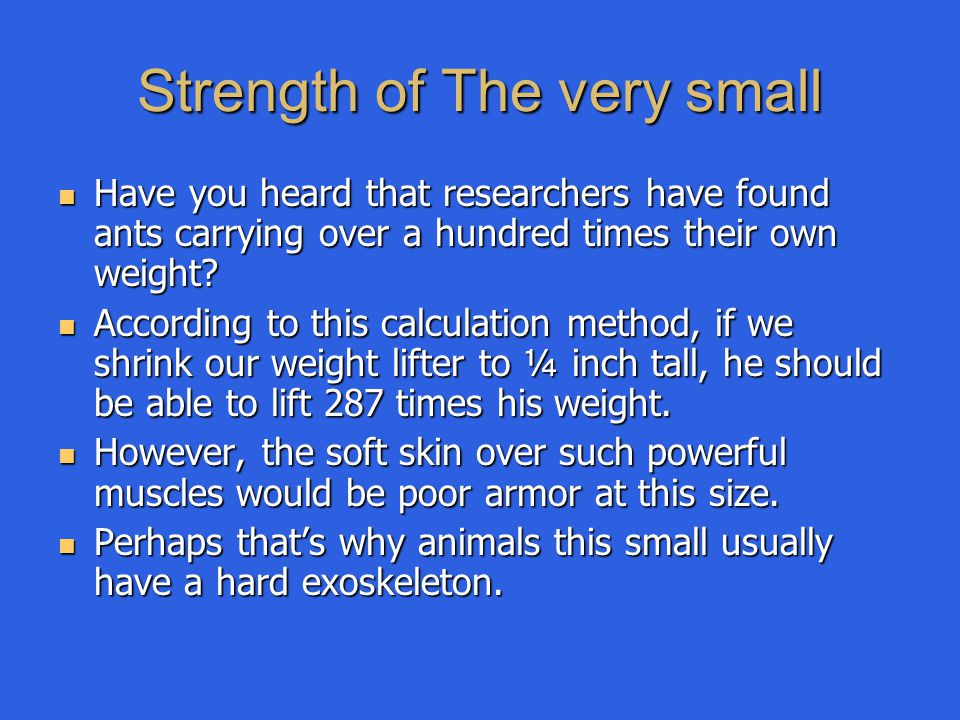 Strength of The very small Have you heard that researchers have found ants carrying over a hundred times their own weight? Have you heard that researc