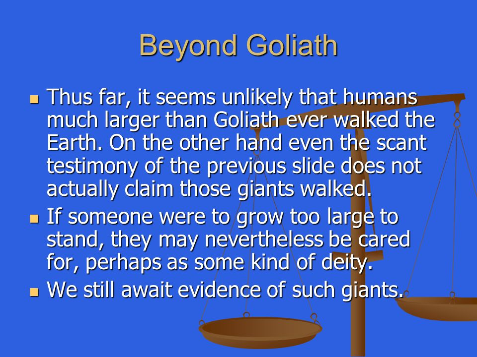 Beyond Goliath Thus far, it seems unlikely that humans much larger than Goliath ever walked the Earth. On the other hand even the scant testimony of t