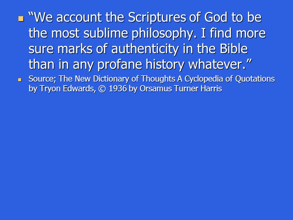 """We account the Scriptures of God to be the most sublime philosophy. I find more sure marks of authenticity in the Bible than in any profane history w"