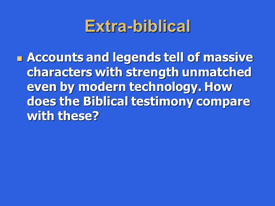 Extra-biblical Accounts and legends tell of massive characters with strength unmatched even by modern technology. How does the Biblical testimony comp