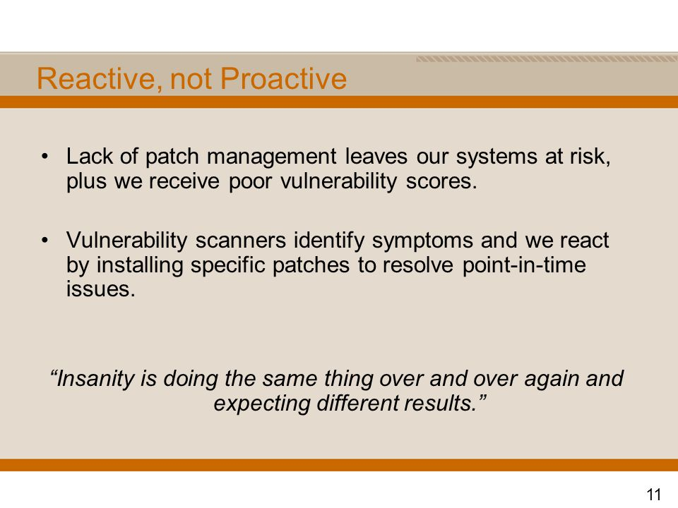 Reactive, not Proactive Lack of patch management leaves our systems at risk, plus we receive poor vulnerability scores.