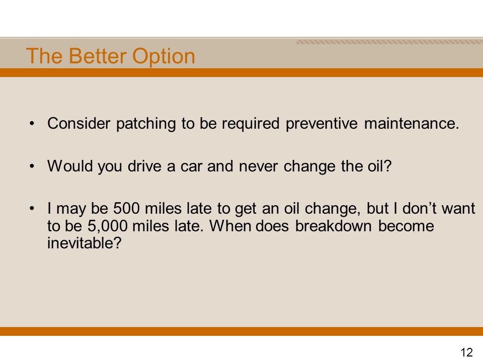 The Better Option Consider patching to be required preventive maintenance. Would you drive a car and never change the oil? I may be 500 miles late to