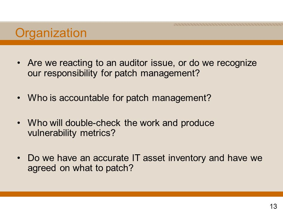 Organization Are we reacting to an auditor issue, or do we recognize our responsibility for patch management.