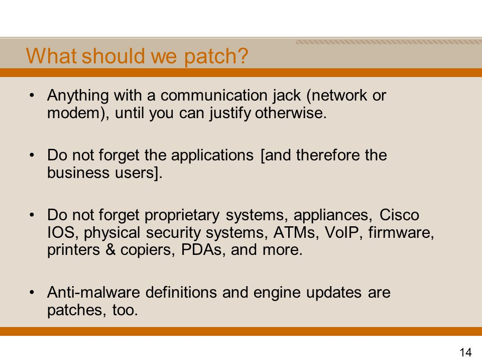 What should we patch? Anything with a communication jack (network or modem), until you can justify otherwise. Do not forget the applications [and ther