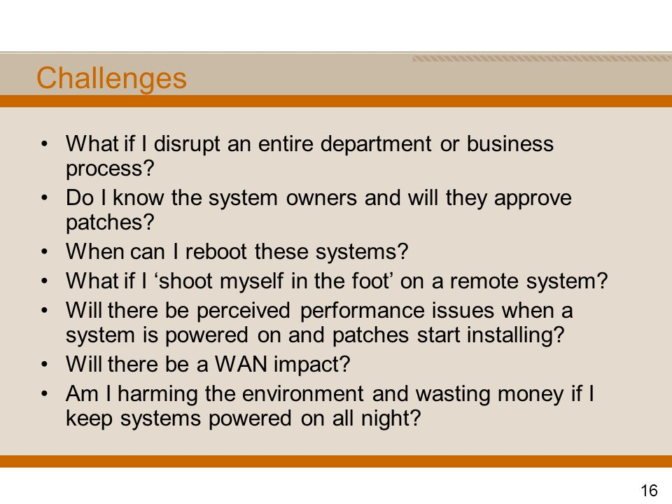 Challenges What if I disrupt an entire department or business process? Do I know the system owners and will they approve patches? When can I reboot th