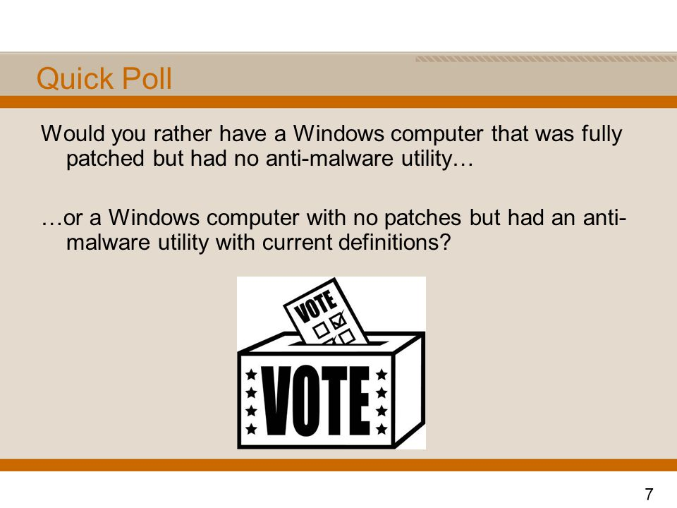 Quick Poll Would you rather have a Windows computer that was fully patched but had no anti-malware utility… …or a Windows computer with no patches but had an anti- malware utility with current definitions.