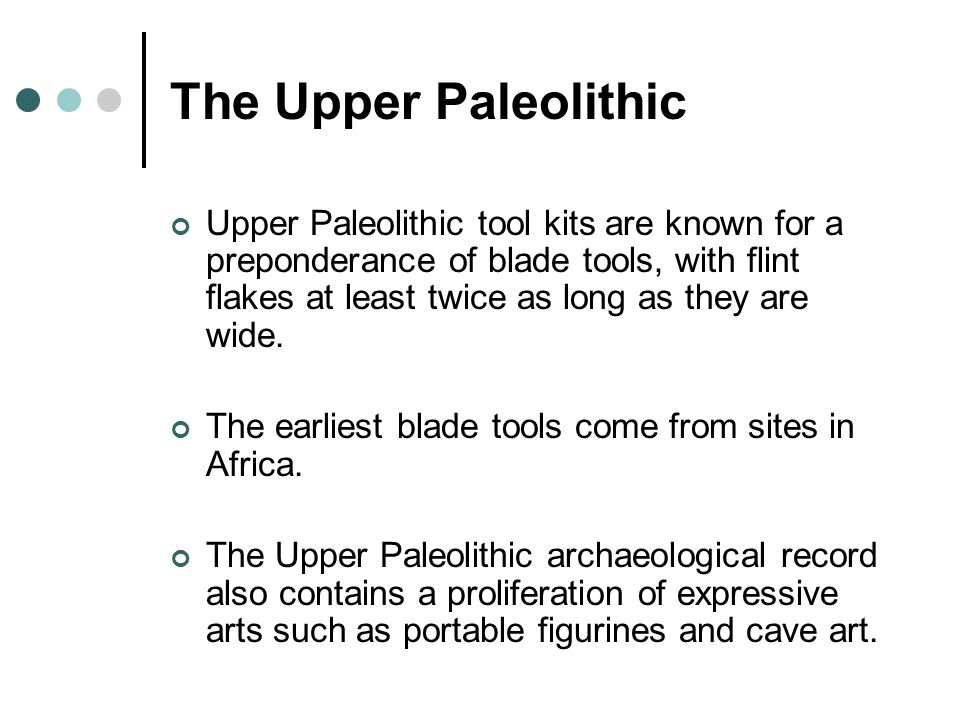 The Upper Paleolithic Upper Paleolithic tool kits are known for a preponderance of blade tools, with flint flakes at least twice as long as they are wide.