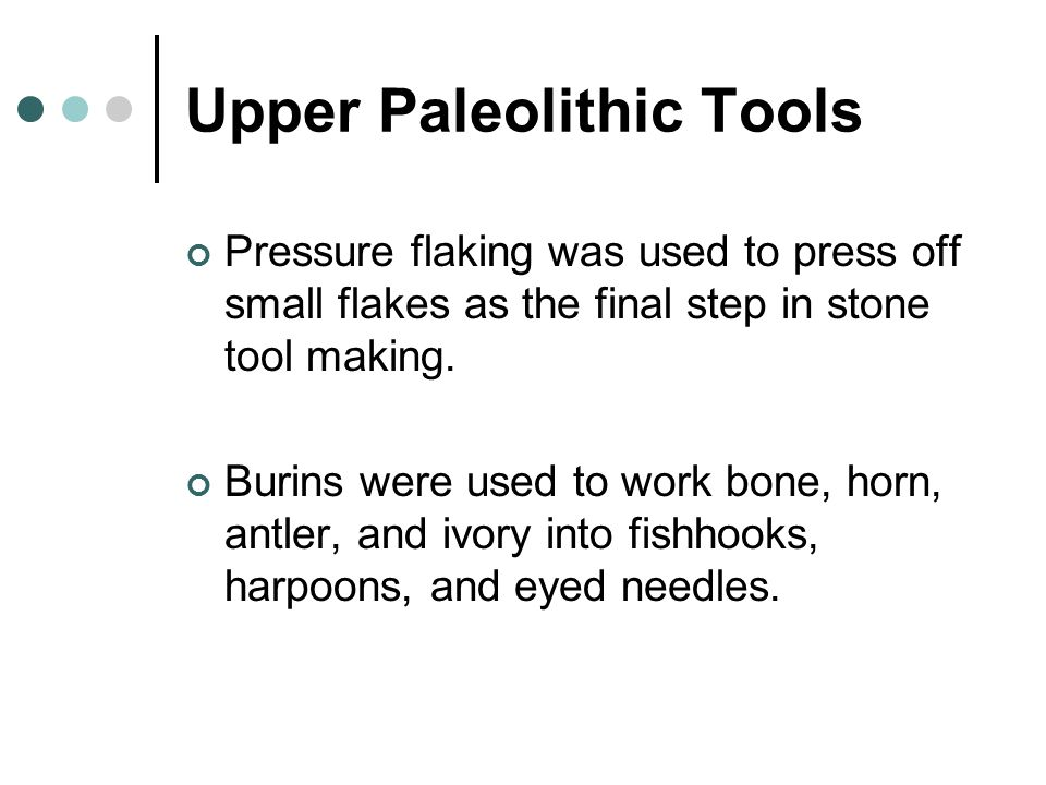 Upper Paleolithic Tools Pressure flaking was used to press off small flakes as the final step in stone tool making.