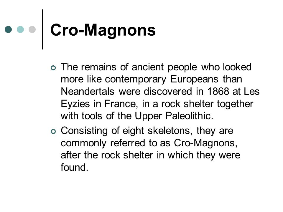 Cro-Magnons The remains of ancient people who looked more like contemporary Europeans than Neandertals were discovered in 1868 at Les Eyzies in France, in a rock shelter together with tools of the Upper Paleolithic.