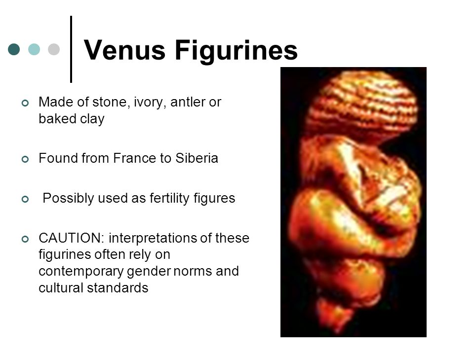 Venus Figurines Made of stone, ivory, antler or baked clay Found from France to Siberia Possibly used as fertility figures CAUTION: interpretations of these figurines often rely on contemporary gender norms and cultural standards