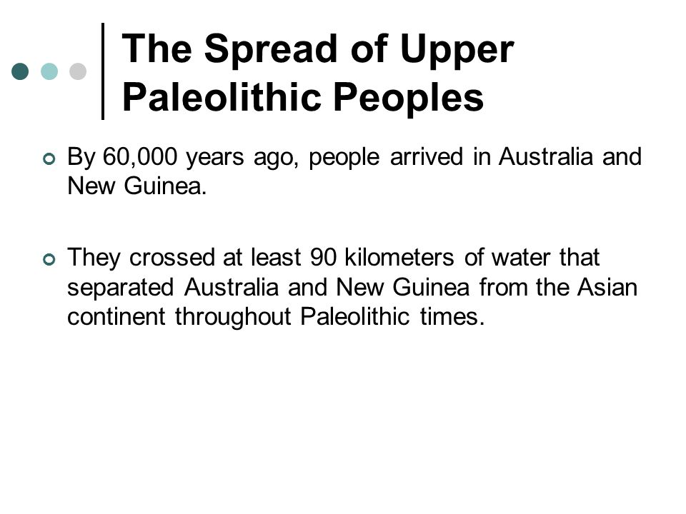The Spread of Upper Paleolithic Peoples By 60,000 years ago, people arrived in Australia and New Guinea.