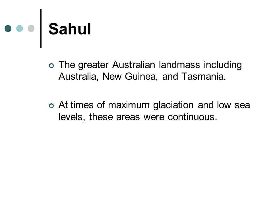 Sahul The greater Australian landmass including Australia, New Guinea, and Tasmania.
