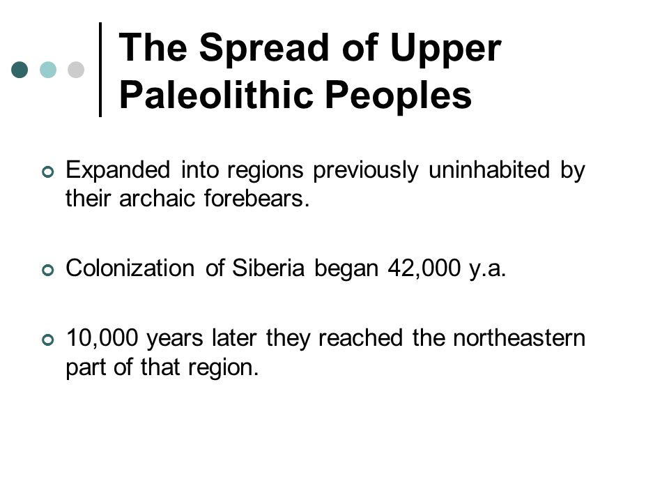 The Spread of Upper Paleolithic Peoples Expanded into regions previously uninhabited by their archaic forebears.