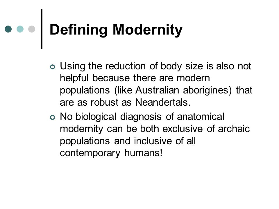 Defining Modernity Using the reduction of body size is also not helpful because there are modern populations (like Australian aborigines) that are as robust as Neandertals.