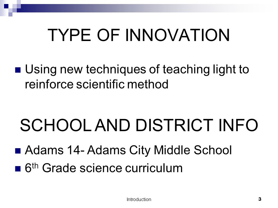 Introduction3 TYPE OF INNOVATION Using new techniques of teaching light to reinforce scientific method SCHOOL AND DISTRICT INFO Adams 14- Adams City Middle School 6 th Grade science curriculum