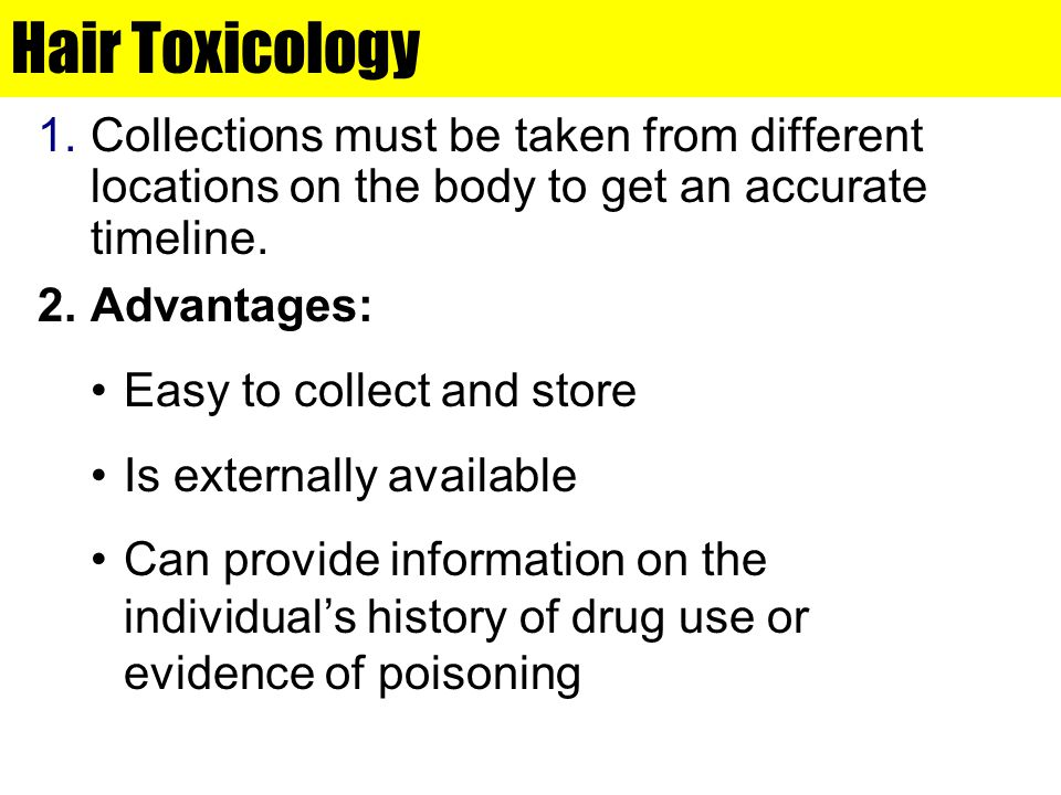 Hair Toxicology 1.Collections must be taken from different locations on the body to get an accurate timeline. 2.Advantages: Easy to collect and store