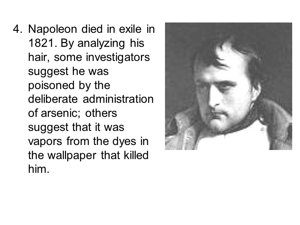 4.Napoleon died in exile in 1821. By analyzing his hair, some investigators suggest he was poisoned by the deliberate administration of arsenic; other